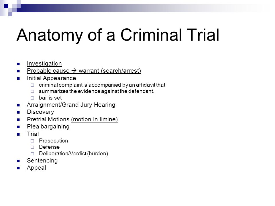 Anatomy of a Criminal Trial Investigation Probable cause  warrant (search/arrest) Initial Appearance  criminal complaint is accompanied by an affidavit that  summarizes the evidence against the defendant.