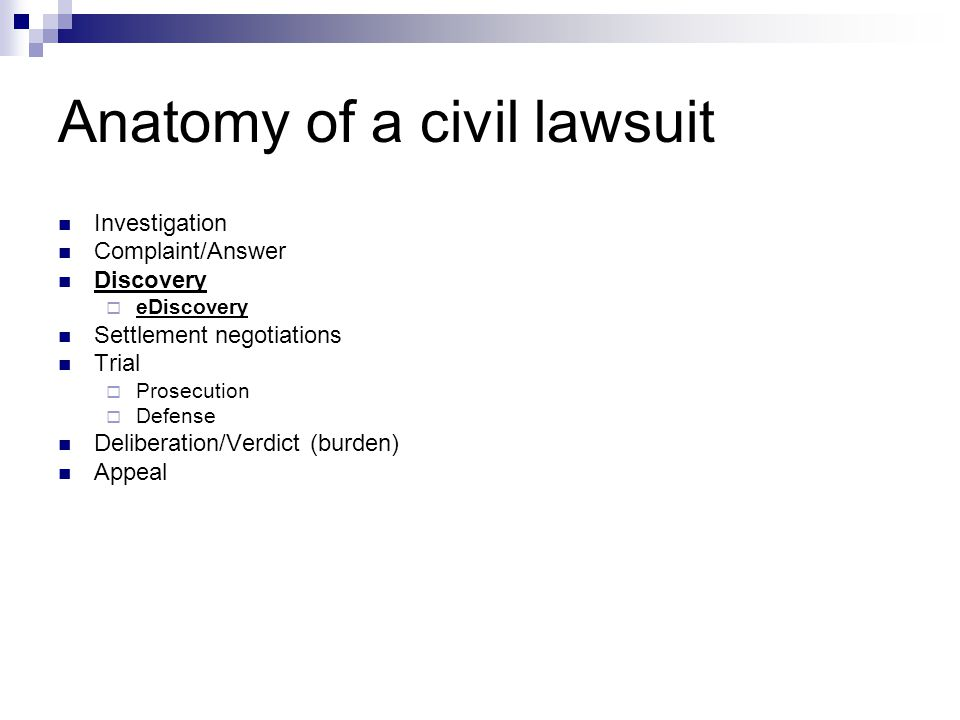 Anatomy of a civil lawsuit Investigation Complaint/Answer Discovery  eDiscovery Settlement negotiations Trial  Prosecution  Defense Deliberation/Verdict (burden) Appeal