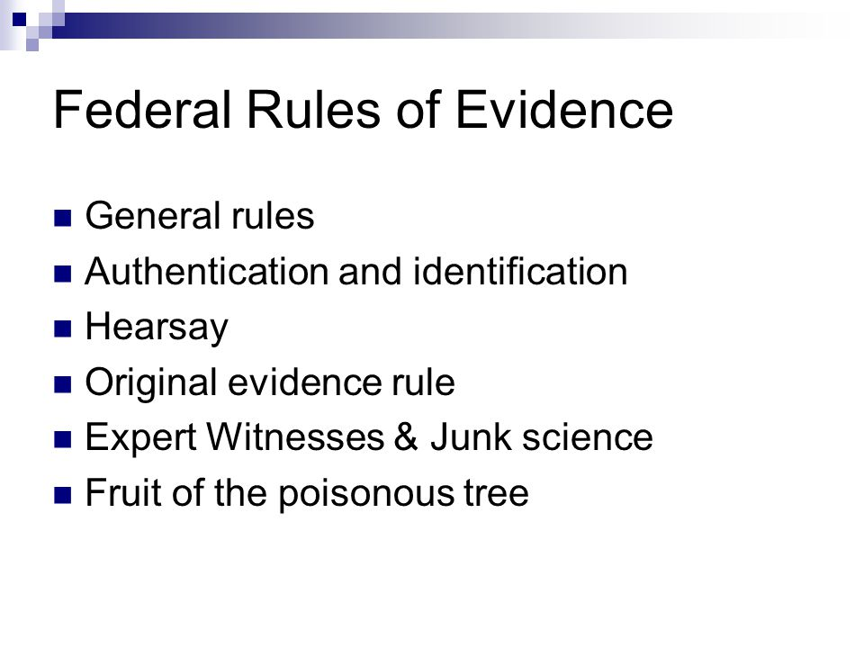 Federal Rules of Evidence General rules Authentication and identification Hearsay Original evidence rule Expert Witnesses & Junk science Fruit of the poisonous tree
