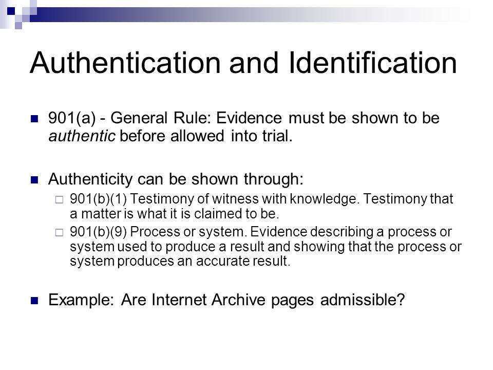 Authentication and Identification 901(a) - General Rule: Evidence must be shown to be authentic before allowed into trial.