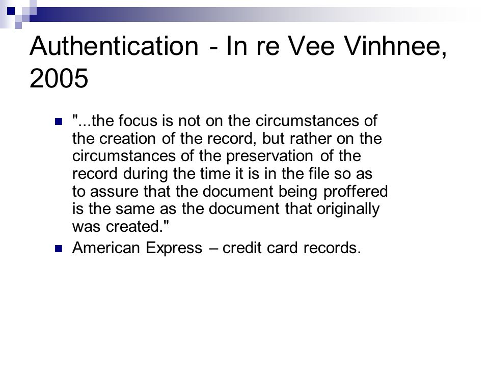 Authentication - In re Vee Vinhnee, 2005 ...the focus is not on the circumstances of the creation of the record, but rather on the circumstances of the preservation of the record during the time it is in the file so as to assure that the document being proffered is the same as the document that originally was created. American Express – credit card records.