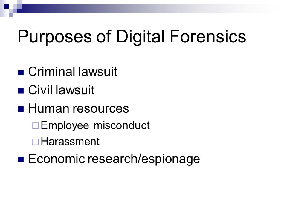 Purposes of Digital Forensics Criminal lawsuit Civil lawsuit Human resources  Employee misconduct  Harassment Economic research/espionage