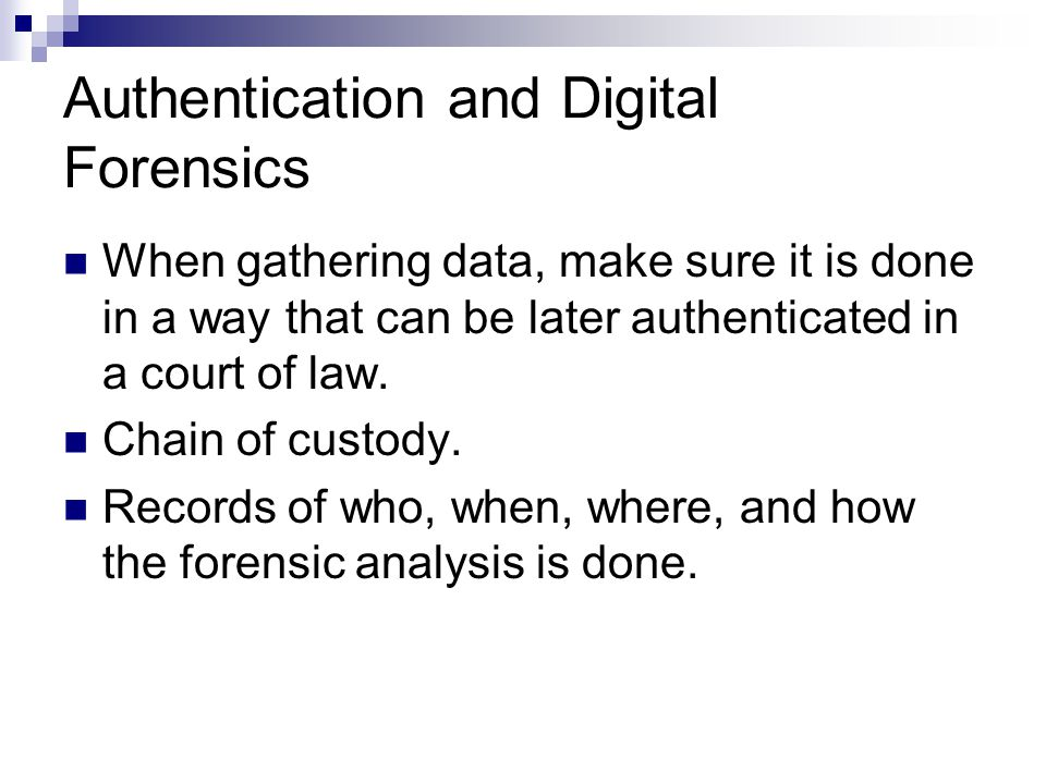 Authentication and Digital Forensics When gathering data, make sure it is done in a way that can be later authenticated in a court of law.