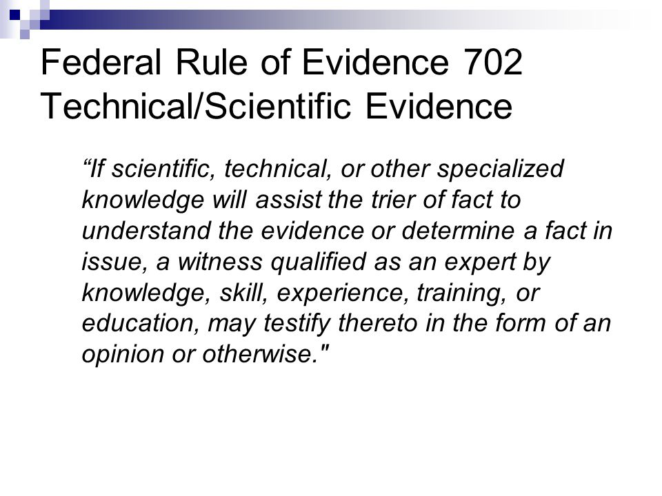 Federal Rule of Evidence 702 Technical/Scientific Evidence If scientific, technical, or other specialized knowledge will assist the trier of fact to understand the evidence or determine a fact in issue, a witness qualified as an expert by knowledge, skill, experience, training, or education, may testify thereto in the form of an opinion or otherwise.