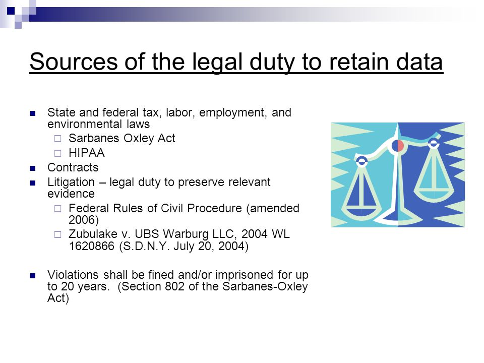 Sources of the legal duty to retain data State and federal tax, labor, employment, and environmental laws  Sarbanes Oxley Act  HIPAA Contracts Litigation – legal duty to preserve relevant evidence  Federal Rules of Civil Procedure (amended 2006)  Zubulake v.
