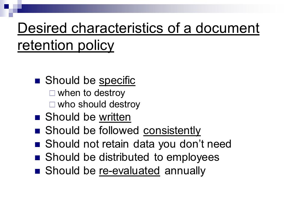 Desired characteristics of a document retention policy Should be specific  when to destroy  who should destroy Should be written Should be followed consistently Should not retain data you don't need Should be distributed to employees Should be re-evaluated annually