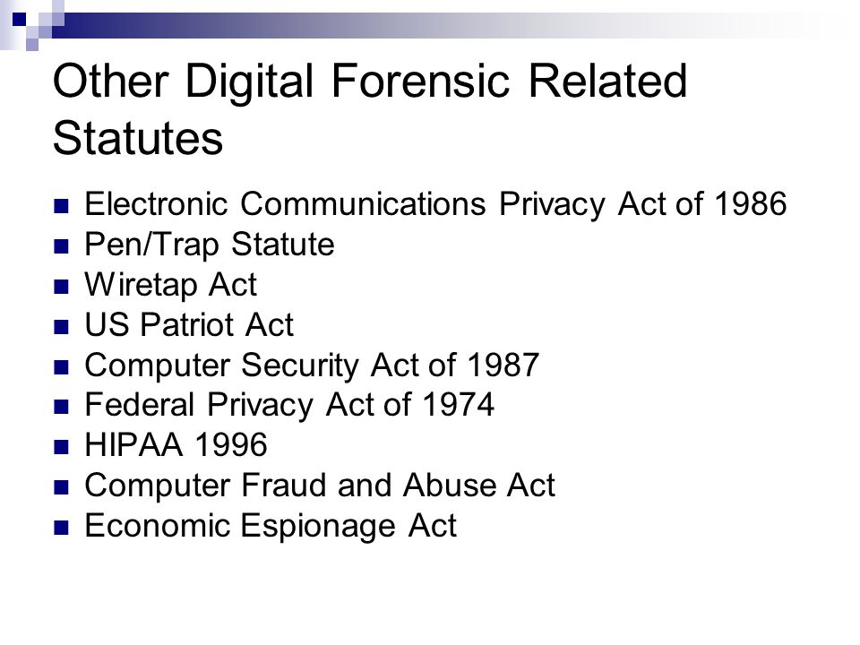 Other Digital Forensic Related Statutes Electronic Communications Privacy Act of 1986 Pen/Trap Statute Wiretap Act US Patriot Act Computer Security Act of 1987 Federal Privacy Act of 1974 HIPAA 1996 Computer Fraud and Abuse Act Economic Espionage Act
