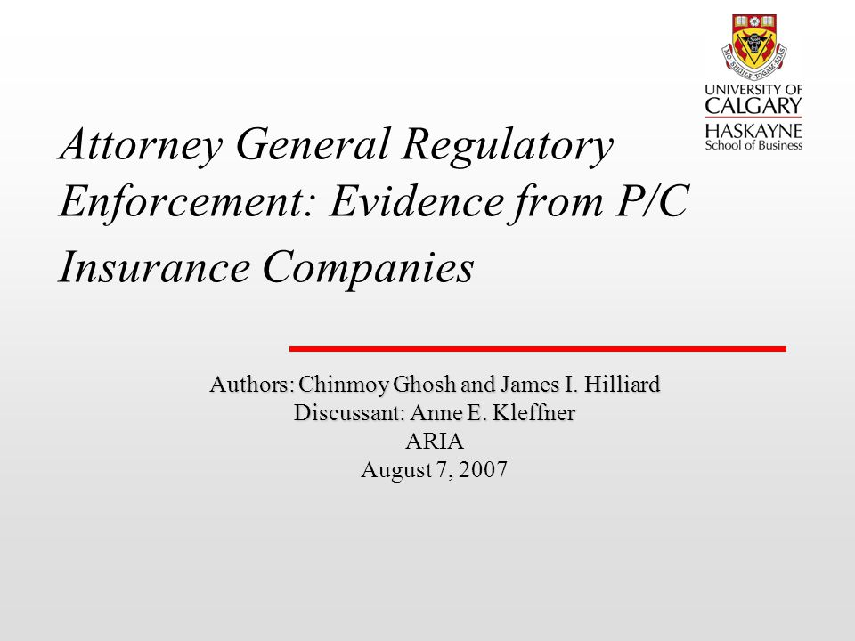 Attorney General Regulatory Enforcement: Evidence from P/C Insurance Companies Authors: Chinmoy Ghosh and James I. Hilliard Discussant: Anne E. Kleffn