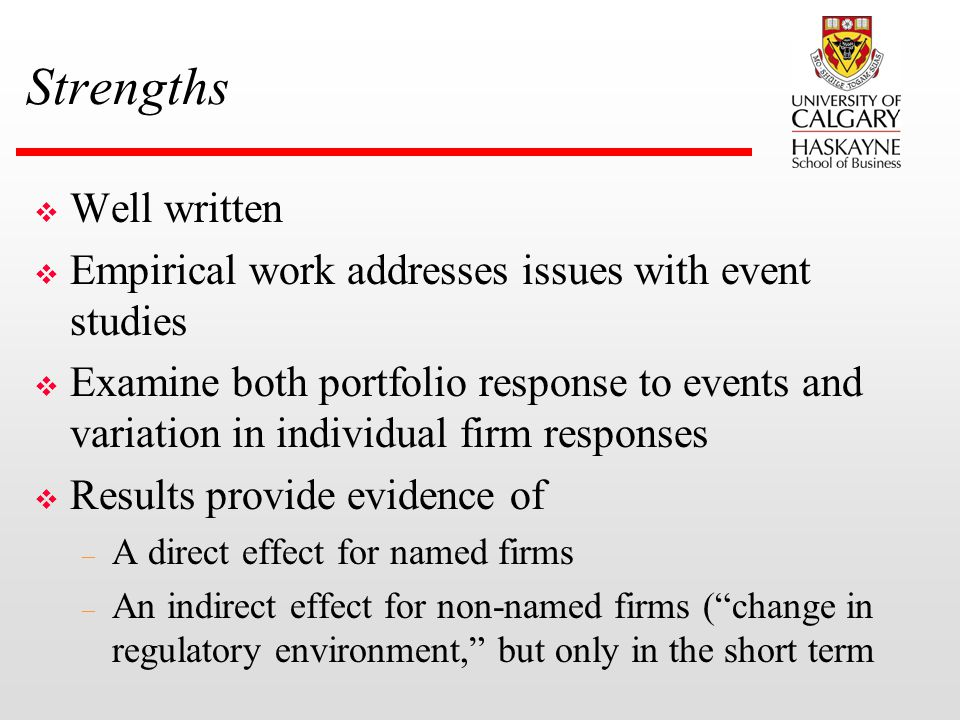 Strengths v Well written v Empirical work addresses issues with event studies v Examine both portfolio response to events and variation in individual firm responses v Results provide evidence of – A direct effect for named firms – An indirect effect for non-named firms ( change in regulatory environment, but only in the short term
