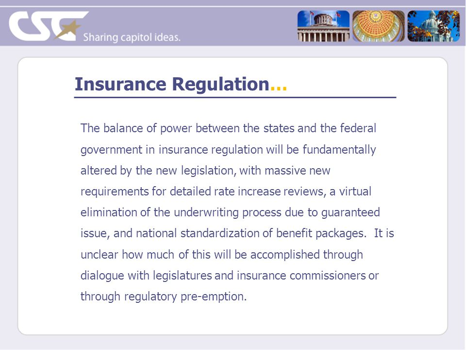 Insurance Regulation… The balance of power between the states and the federal government in insurance regulation will be fundamentally altered by the new legislation, with massive new requirements for detailed rate increase reviews, a virtual elimination of the underwriting process due to guaranteed issue, and national standardization of benefit packages.