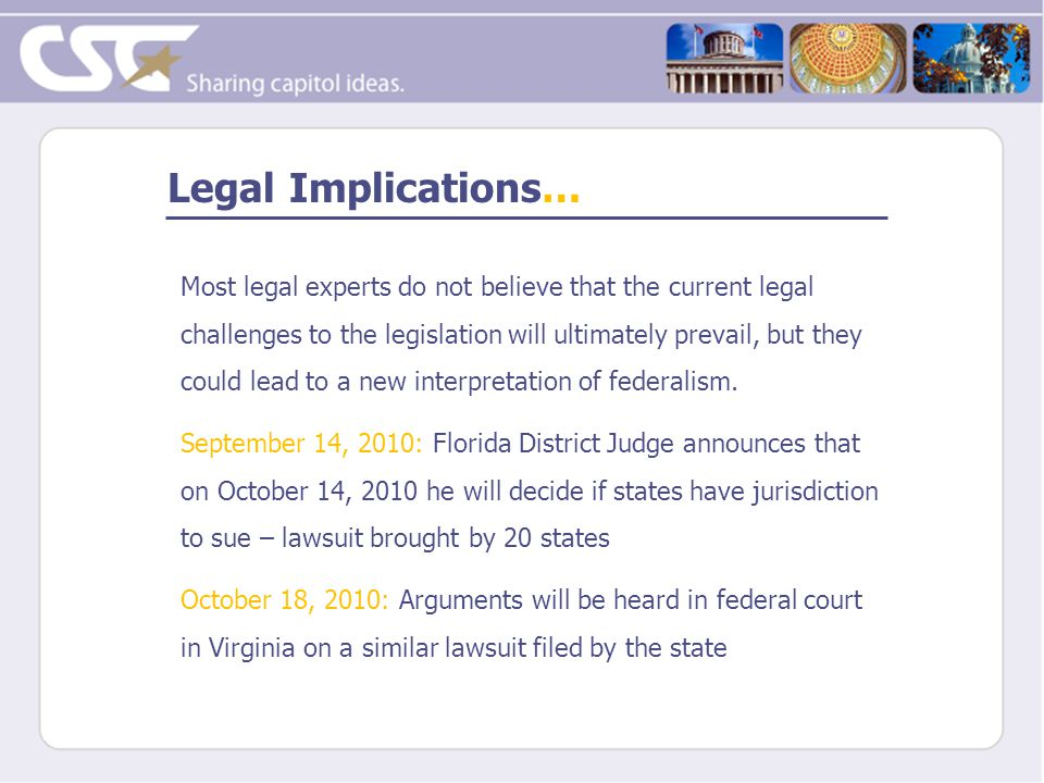 Legal Implications… Most legal experts do not believe that the current legal challenges to the legislation will ultimately prevail, but they could lea