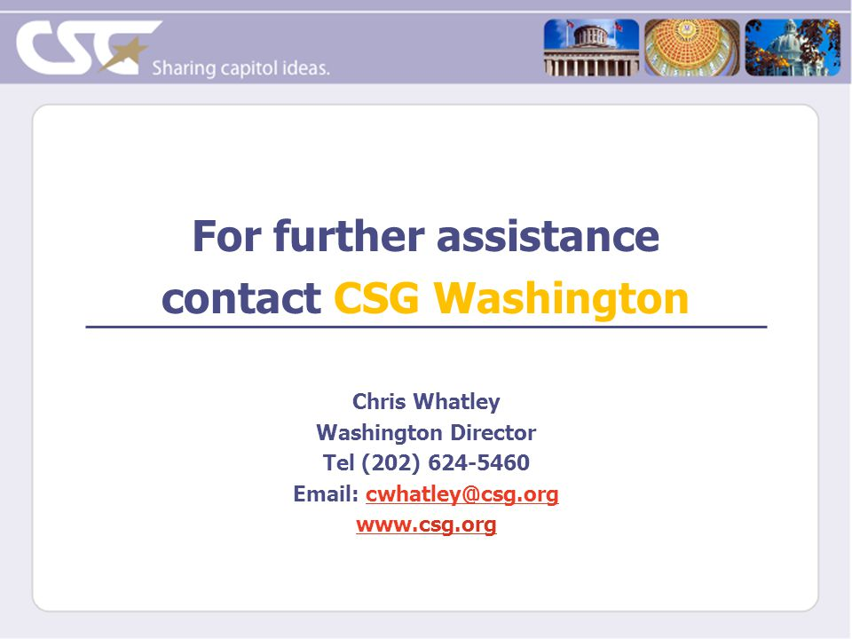 For further assistance contact CSG Washington Chris Whatley Washington Director Tel (202) 624-5460 Email: cwhatley@csg.orgcwhatley@csg.org www.www.csg.org