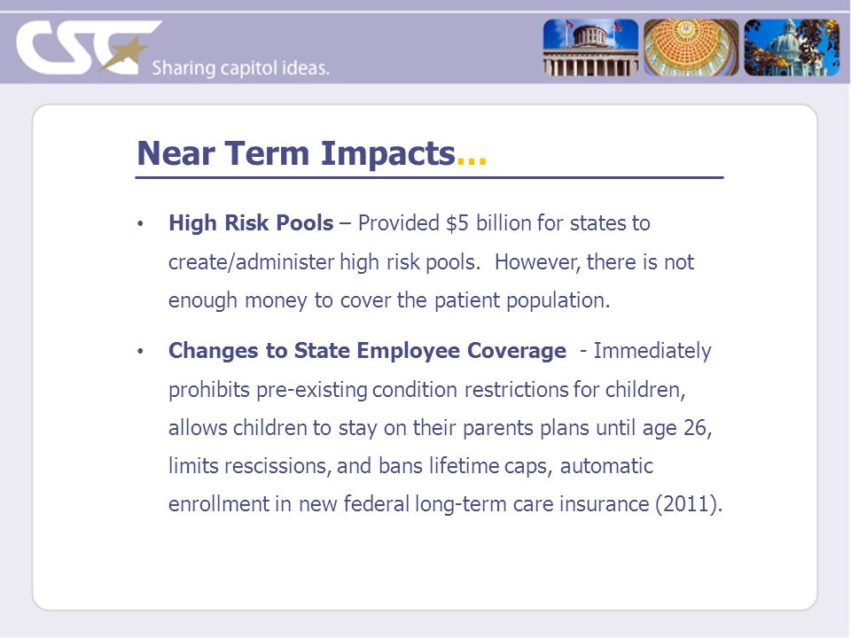 Near Term Impacts… High Risk Pools – Provided $5 billion for states to create/administer high risk pools.
