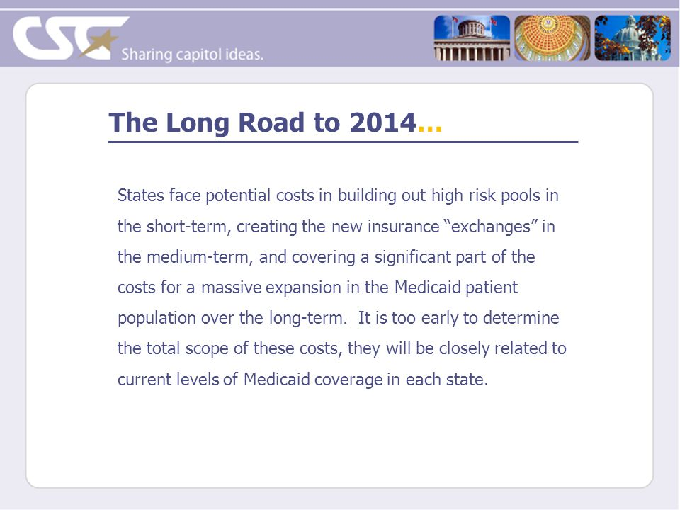 The Long Road to 2014… States face potential costs in building out high risk pools in the short-term, creating the new insurance exchanges in the medium-term, and covering a significant part of the costs for a massive expansion in the Medicaid patient population over the long-term.