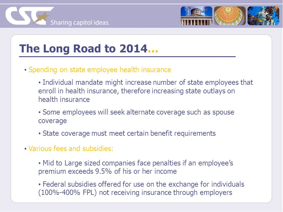 The Long Road to 2014… Spending on state employee health insurance Individual mandate might increase number of state employees that enroll in health insurance, therefore increasing state outlays on health insurance Some employees will seek alternate coverage such as spouse coverage State coverage must meet certain benefit requirements Various fees and subsidies: Mid to Large sized companies face penalties if an employee's premium exceeds 9.5% of his or her income Federal subsidies offered for use on the exchange for individuals (100%-400% FPL) not receiving insurance through employers