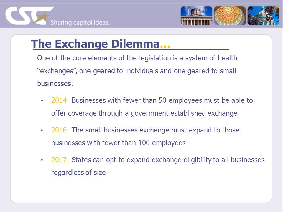 The Exchange Dilemma… One of the core elements of the legislation is a system of health exchanges , one geared to individuals and one geared to small businesses.