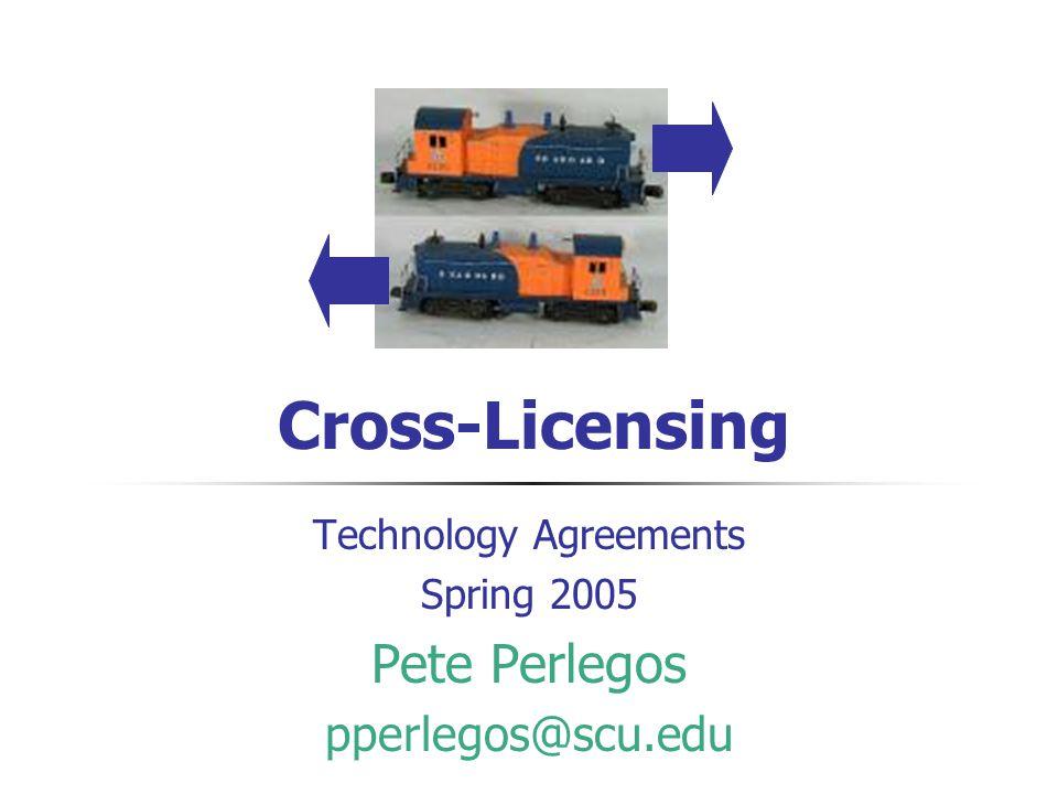 Cross-Licensing Technology Agreements Spring 2005 Pete Perlegos pperlegos@scu.edu