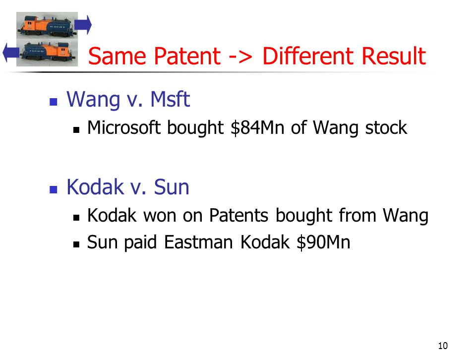 10 Same Patent -> Different Result Wang v. Msft Microsoft bought $84Mn of Wang stock Kodak v.