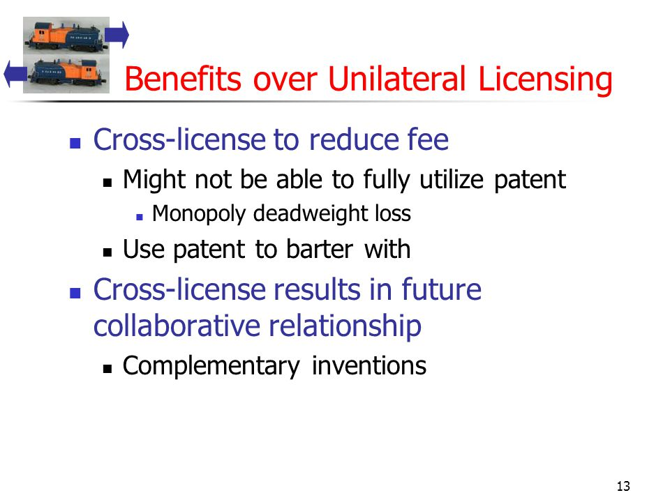 13 Benefits over Unilateral Licensing Cross-license to reduce fee Might not be able to fully utilize patent Monopoly deadweight loss Use patent to barter with Cross-license results in future collaborative relationship Complementary inventions
