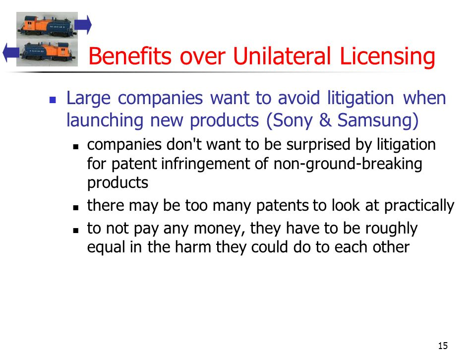 15 Benefits over Unilateral Licensing Large companies want to avoid litigation when launching new products (Sony & Samsung) companies don t want to be surprised by litigation for patent infringement of non-ground-breaking products there may be too many patents to look at practically to not pay any money, they have to be roughly equal in the harm they could do to each other