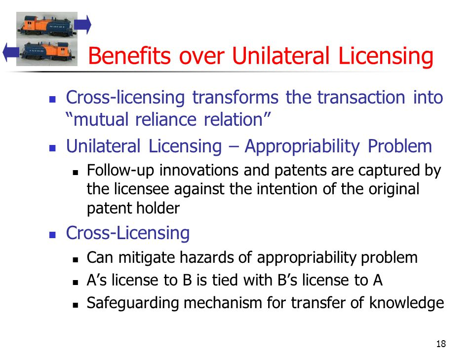 18 Benefits over Unilateral Licensing Cross-licensing transforms the transaction into mutual reliance relation Unilateral Licensing – Appropriability Problem Follow-up innovations and patents are captured by the licensee against the intention of the original patent holder Cross-Licensing Can mitigate hazards of appropriability problem A's license to B is tied with B's license to A Safeguarding mechanism for transfer of knowledge