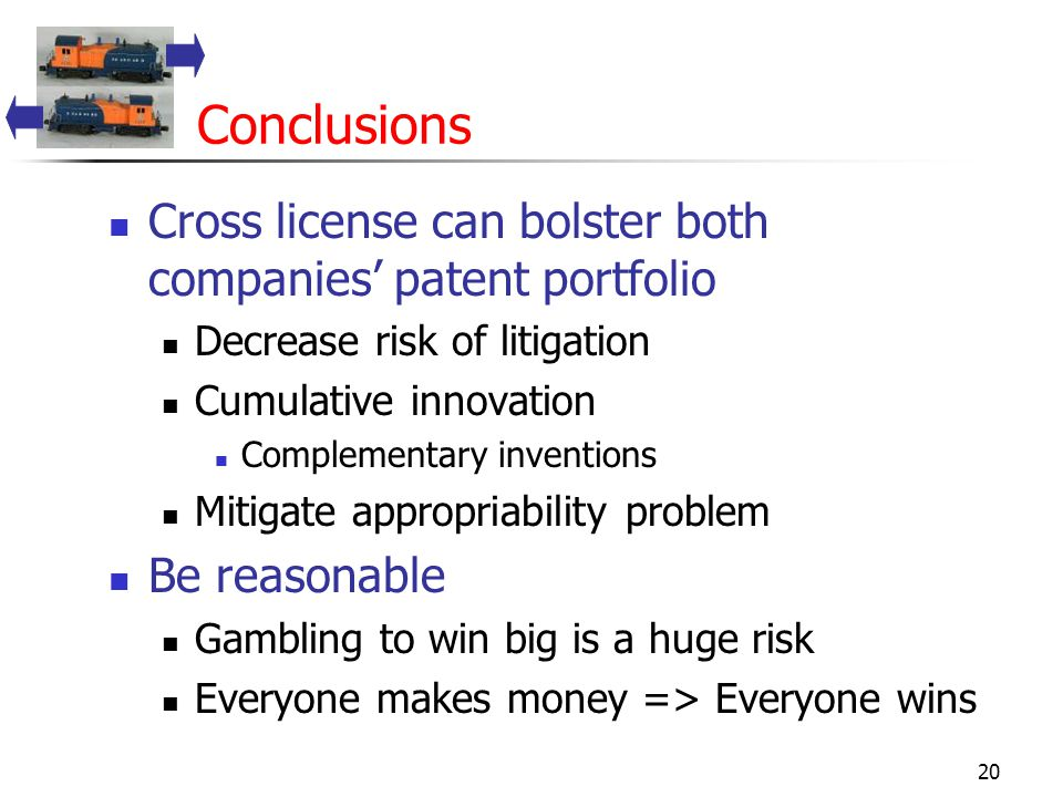 20 Conclusions Cross license can bolster both companies' patent portfolio Decrease risk of litigation Cumulative innovation Complementary inventions Mitigate appropriability problem Be reasonable Gambling to win big is a huge risk Everyone makes money => Everyone wins