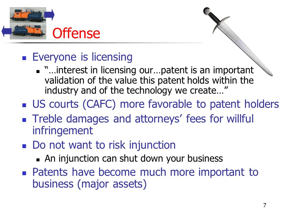 7 Offense Everyone is licensing …interest in licensing our…patent is an important validation of the value this patent holds within the industry and of the technology we create… US courts (CAFC) more favorable to patent holders Treble damages and attorneys' fees for willful infringement Do not want to risk injunction An injunction can shut down your business Patents have become much more important to business (major assets)