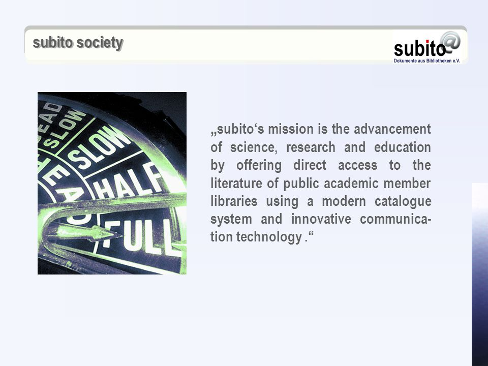 "subito society "" subito's mission is the advancement of science, research and education by offering direct access to the literature of public academic member libraries using a modern catalogue system and innovative communica- tion technology."