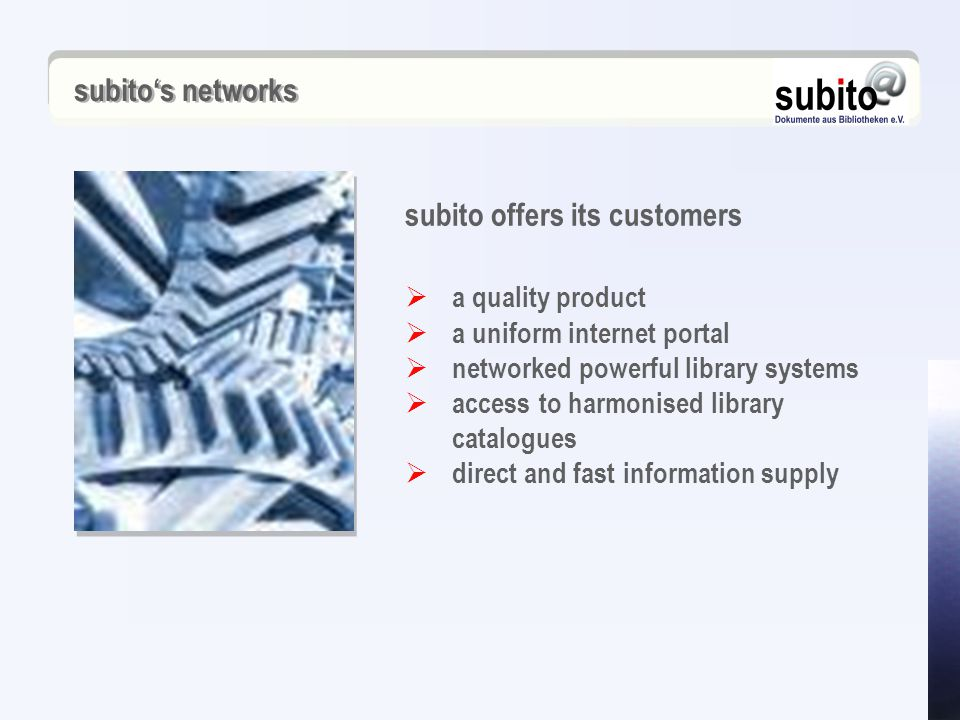 a quality product  a uniform internet portal  networked powerful library systems  access to harmonised library catalogues  direct and fast information supply subito offers its customers subito's networks