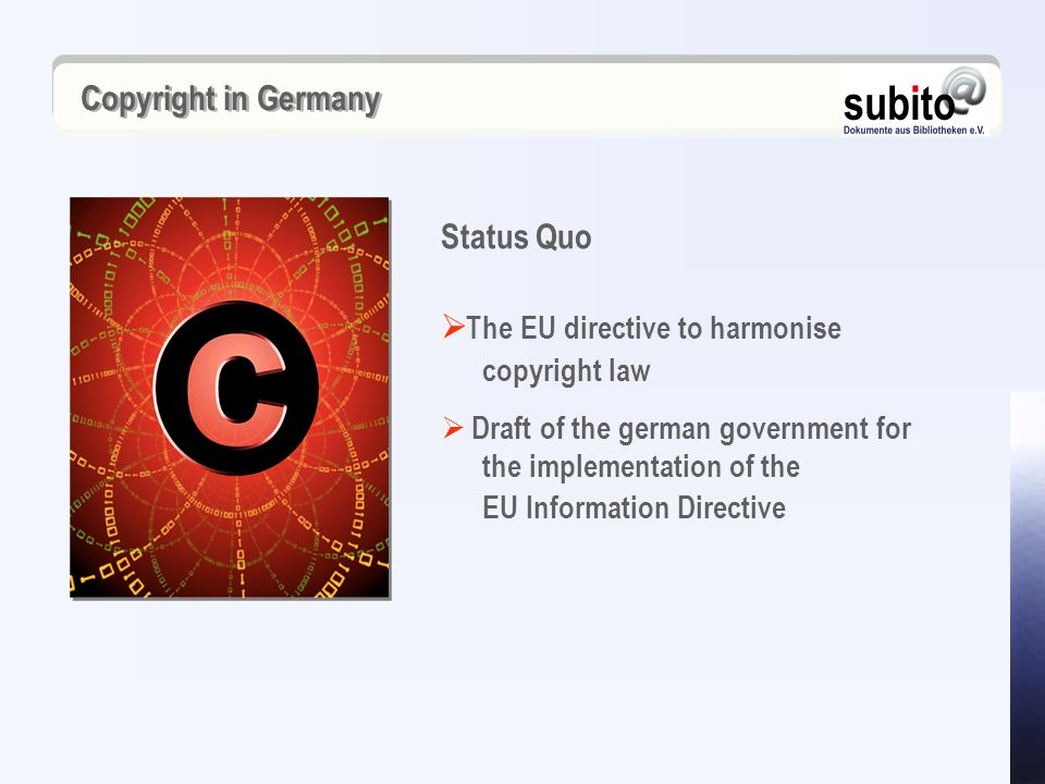 Copyright in Germany  The EU directive to harmonise copyright law  Draft of the german government for the implementation of the EU Information Directive Status Quo