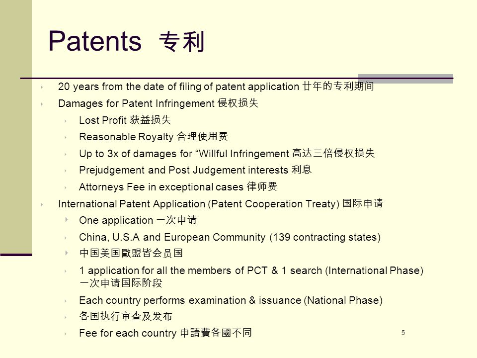 5 Patents 专利 ‣ 20 years from the date of filing of patent application 廿年的专利期间 ‣ Damages for Patent Infringement 侵权损失 ‣ Lost Profit 获益损失 ‣ Reasonable Royalty 合理使用费 ‣ Up to 3x of damages for Willful Infringement 高达三倍侵权损失 ‣ Prejudgement and Post Judgement interests 利息 ‣ Attorneys Fee in exceptional cases 律师费 ‣ International Patent Application (Patent Cooperation Treaty) 国际申请 ‣ One application 一次申请 ‣ China, U.S.A and European Community (139 contracting states) ‣ 中国美国歐盟皆会员国 ‣ 1 application for all the members of PCT & 1 search (International Phase) 一次申请国际阶段 ‣ Each country performs examination & issuance (National Phase) ‣ 各国执行审查及发布 ‣ Fee for each country 申請費各國不同