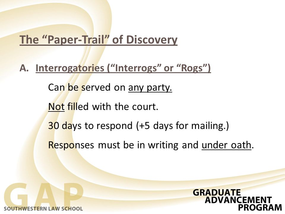 The Paper-Trail of Discovery A.Interrogatories ( Interrogs or Rogs ) Can be served on any party.