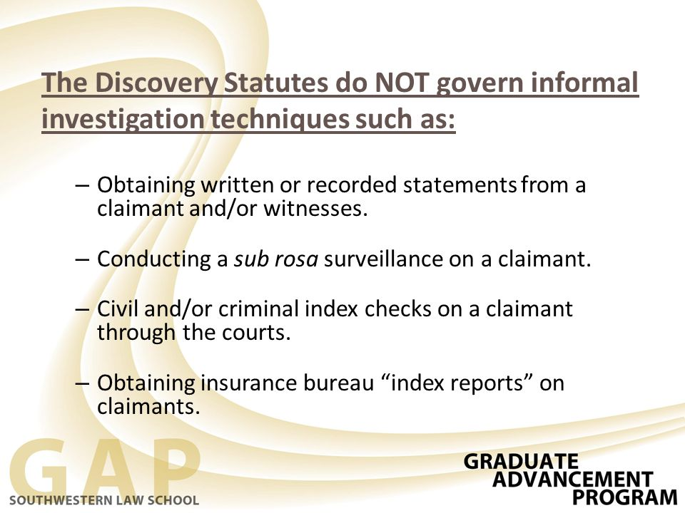 The Discovery Statutes do NOT govern informal investigation techniques such as: – Obtaining written or recorded statements from a claimant and/or witnesses.