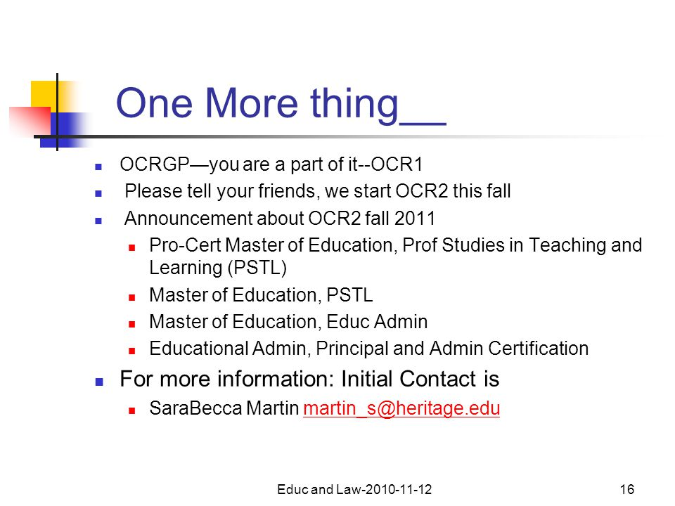 One More thing__ OCRGP—you are a part of it--OCR1 Please tell your friends, we start OCR2 this fall Announcement about OCR2 fall 2011 Pro-Cert Master of Education, Prof Studies in Teaching and Learning (PSTL) Master of Education, PSTL Master of Education, Educ Admin Educational Admin, Principal and Admin Certification For more information: Initial Contact is SaraBecca Martin martin_s@heritage.edumartin_s@heritage.edu Educ and Law-2010-11-1216