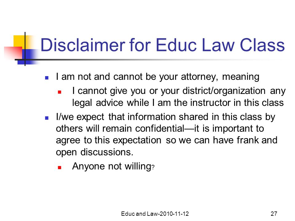 Educ and Law-2010-11-1227 Disclaimer for Educ Law Class I am not and cannot be your attorney, meaning I cannot give you or your district/organization any legal advice while I am the instructor in this class I/we expect that information shared in this class by others will remain confidential—it is important to agree to this expectation so we can have frank and open discussions.