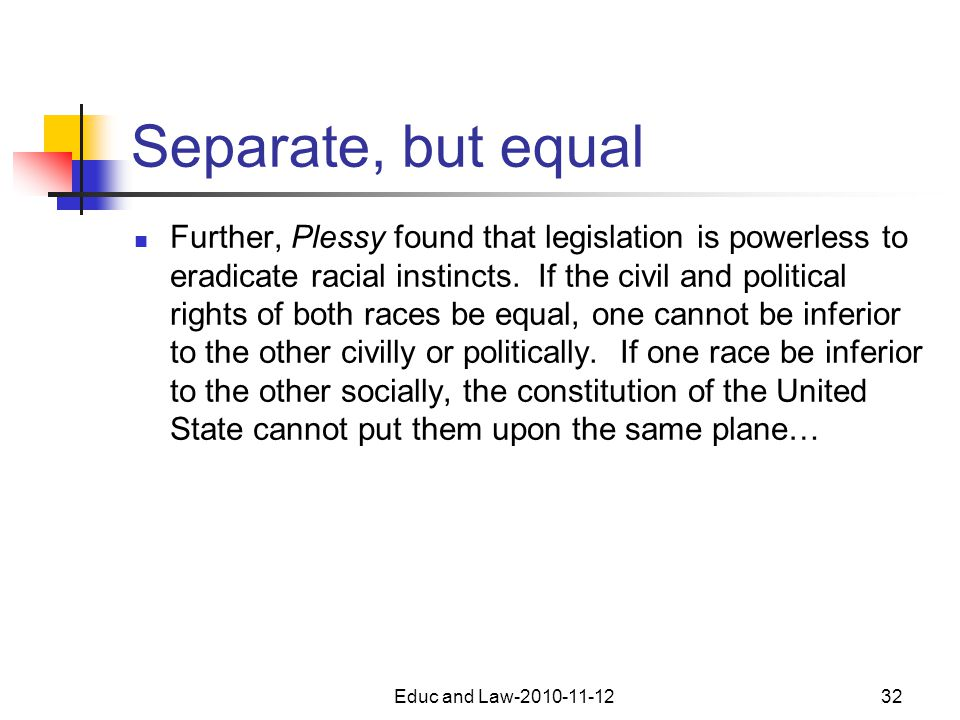 Educ and Law-2010-11-1232 Separate, but equal Further, Plessy found that legislation is powerless to eradicate racial instincts.