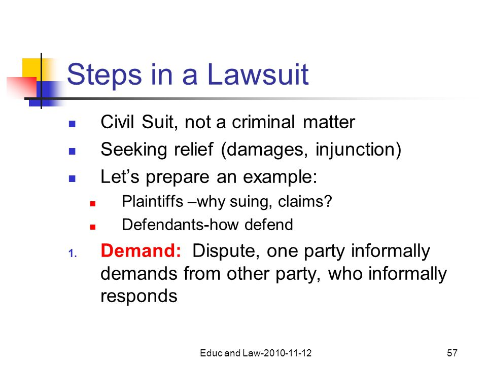 Educ and Law-2010-11-1257 Steps in a Lawsuit Civil Suit, not a criminal matter Seeking relief (damages, injunction) Let's prepare an example: Plaintiffs –why suing, claims.