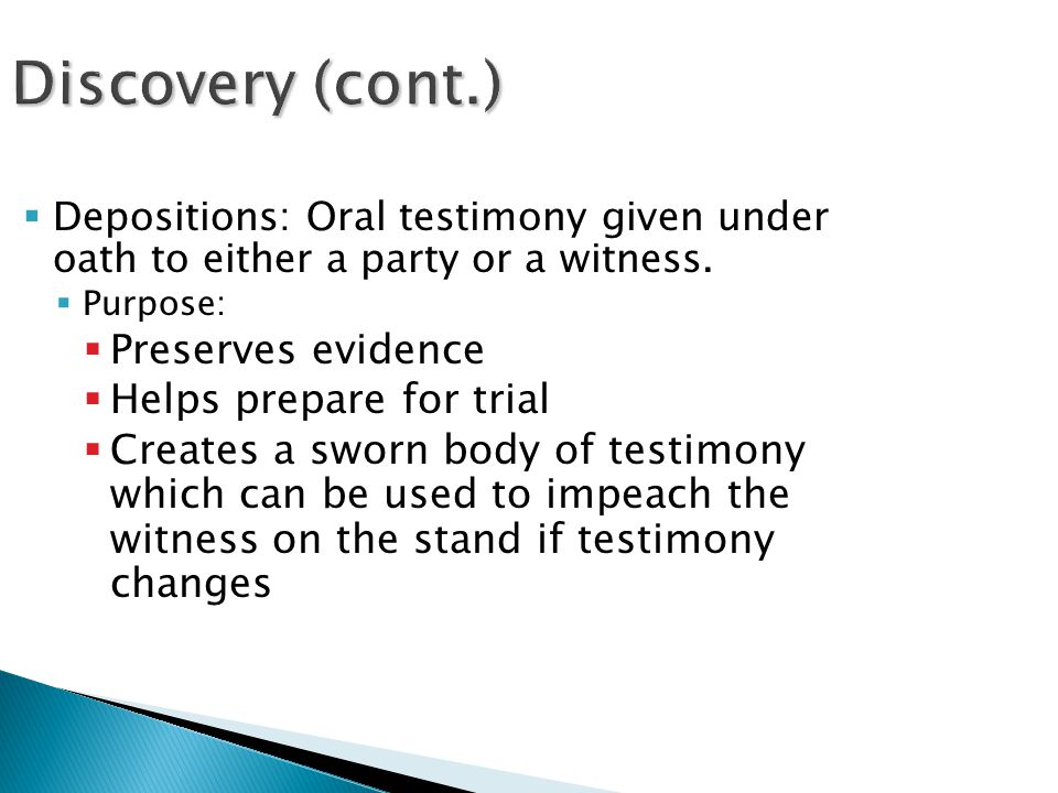 Discovery (cont.)  Depositions: Oral testimony given under oath to either a party or a witness.