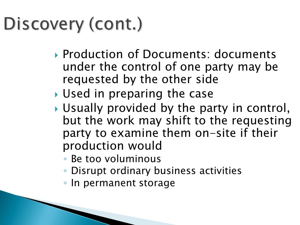 Discovery (cont.)  Production of Documents: documents under the control of one party may be requested by the other side  Used in preparing the case  Usually provided by the party in control, but the work may shift to the requesting party to examine them on-site if their production would ◦ Be too voluminous ◦ Disrupt ordinary business activities ◦ In permanent storage