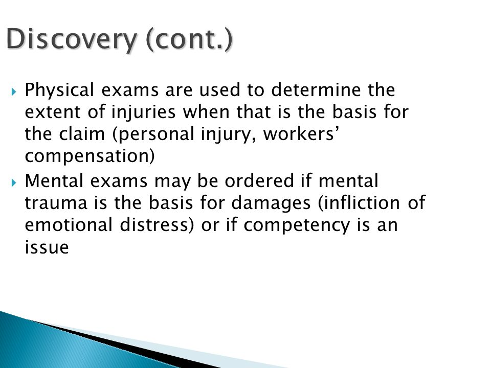 Discovery (cont.)  Physical exams are used to determine the extent of injuries when that is the basis for the claim (personal injury, workers' compensation)  Mental exams may be ordered if mental trauma is the basis for damages (infliction of emotional distress) or if competency is an issue