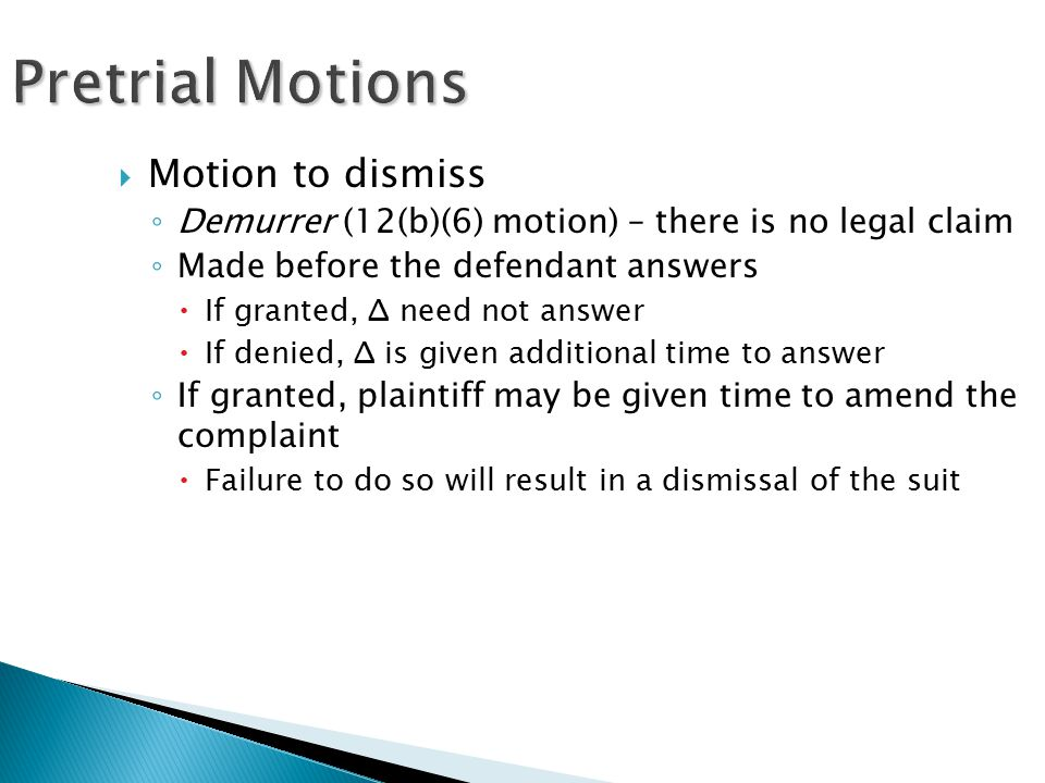 Pretrial Motions  Motion to dismiss ◦ Demurrer (12(b)(6) motion) – there is no legal claim ◦ Made before the defendant answers  If granted, Δ need not answer  If denied, Δ is given additional time to answer ◦ If granted, plaintiff may be given time to amend the complaint  Failure to do so will result in a dismissal of the suit