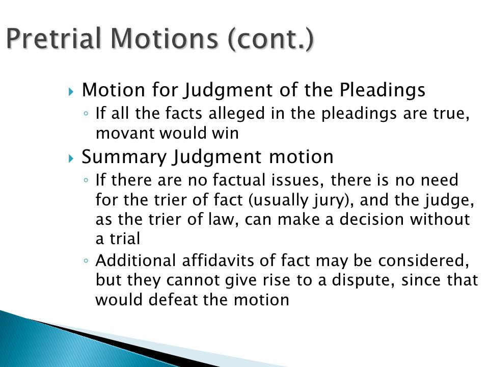 Pretrial Motions (cont.)  Motion for Judgment of the Pleadings ◦ If all the facts alleged in the pleadings are true, movant would win  Summary Judgment motion ◦ If there are no factual issues, there is no need for the trier of fact (usually jury), and the judge, as the trier of law, can make a decision without a trial ◦ Additional affidavits of fact may be considered, but they cannot give rise to a dispute, since that would defeat the motion