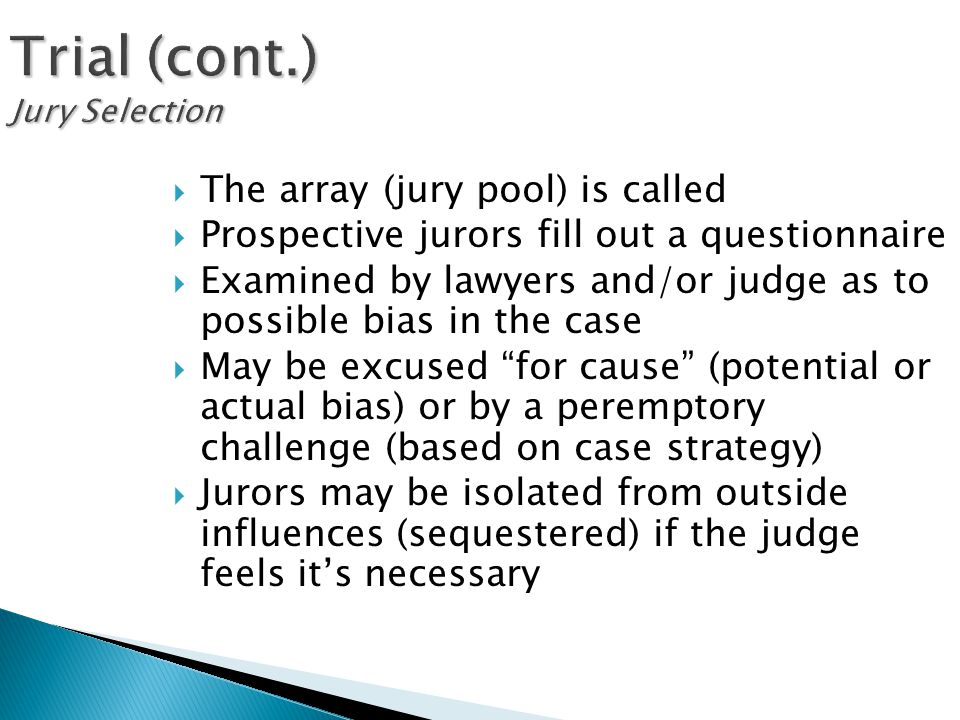 Trial (cont.) Jury Selection  The array (jury pool) is called  Prospective jurors fill out a questionnaire  Examined by lawyers and/or judge as to possible bias in the case  May be excused for cause (potential or actual bias) or by a peremptory challenge (based on case strategy)  Jurors may be isolated from outside influences (sequestered) if the judge feels it's necessary