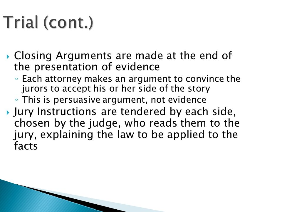 Trial (cont.)  Closing Arguments are made at the end of the presentation of evidence ◦ Each attorney makes an argument to convince the jurors to accept his or her side of the story ◦ This is persuasive argument, not evidence  Jury Instructions are tendered by each side, chosen by the judge, who reads them to the jury, explaining the law to be applied to the facts