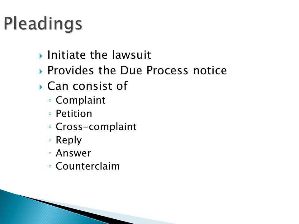 Pleadings  Initiate the lawsuit  Provides the Due Process notice  Can consist of ◦ Complaint ◦ Petition ◦ Cross-complaint ◦ Reply ◦ Answer ◦ Counterclaim