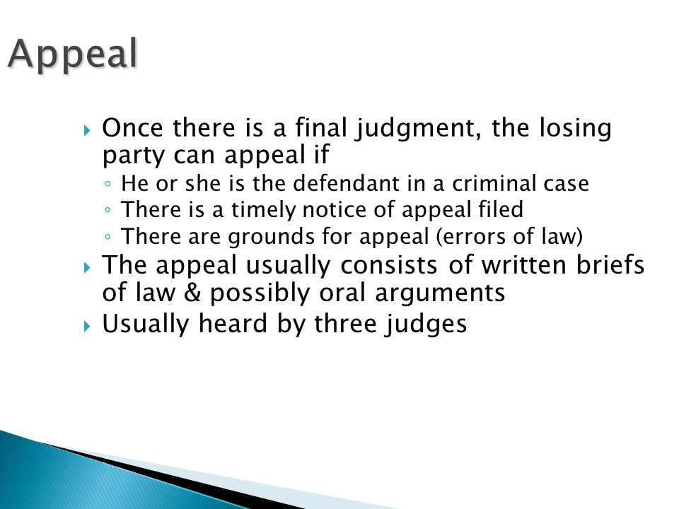 Appeal  Once there is a final judgment, the losing party can appeal if ◦ He or she is the defendant in a criminal case ◦ There is a timely notice of appeal filed ◦ There are grounds for appeal (errors of law)  The appeal usually consists of written briefs of law & possibly oral arguments  Usually heard by three judges