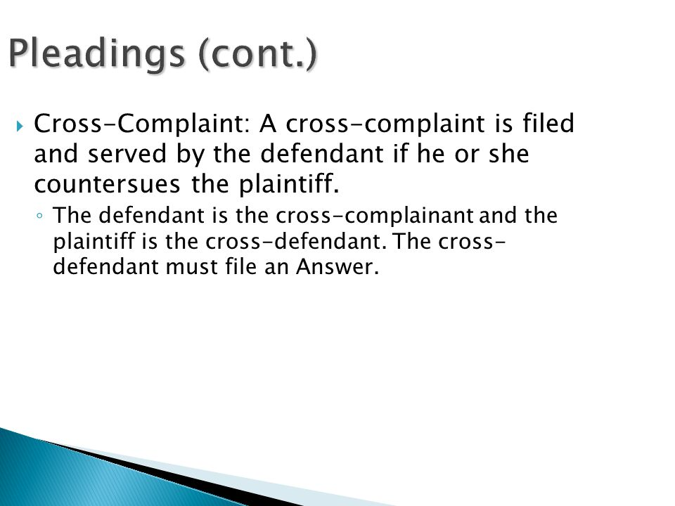 Pleadings (cont.)  Cross-Complaint: A cross-complaint is filed and served by the defendant if he or she countersues the plaintiff.