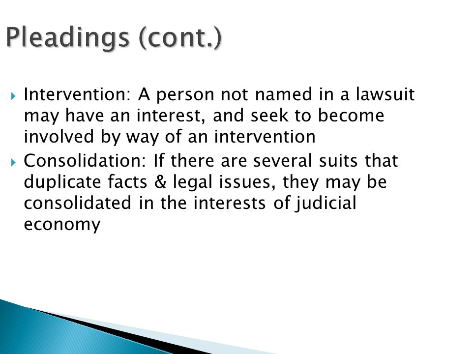 Pleadings (cont.)  Intervention: A person not named in a lawsuit may have an interest, and seek to become involved by way of an intervention  Consolidation: If there are several suits that duplicate facts & legal issues, they may be consolidated in the interests of judicial economy