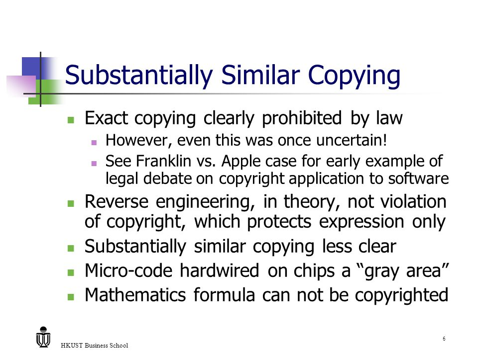 HKUST Business School 6 Substantially Similar Copying Exact copying clearly prohibited by law However, even this was once uncertain! See Franklin vs.