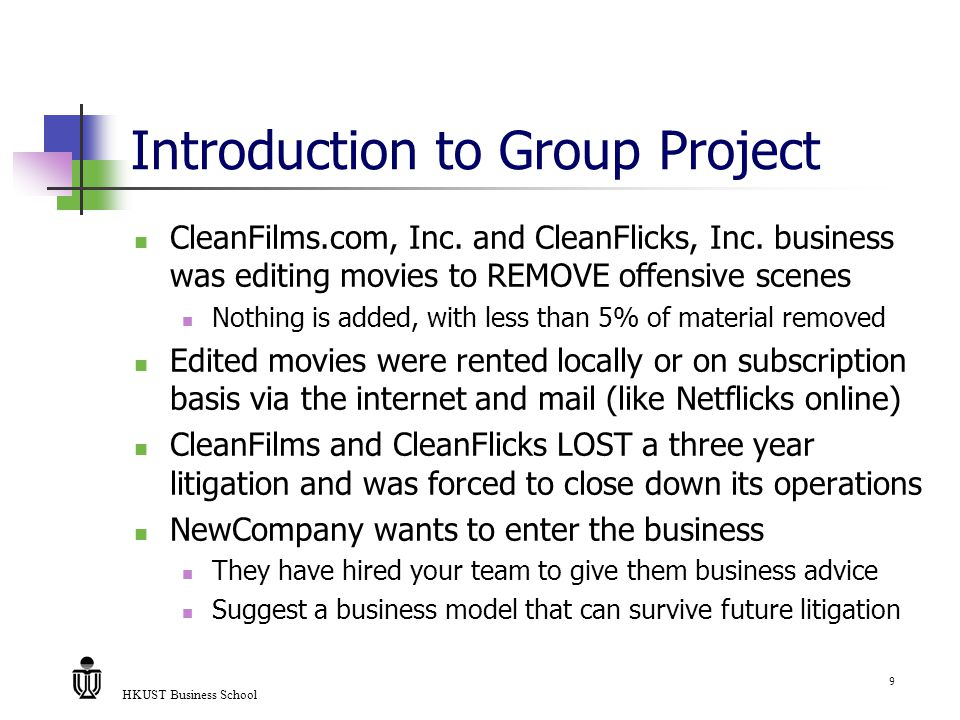 HKUST Business School 9 Introduction to Group Project CleanFilms.com, Inc. and CleanFlicks, Inc. business was editing movies to REMOVE offensive scene